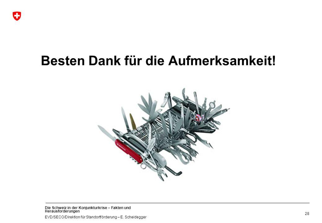 Die Schweiz in der Konjunkturkrise – Fakten und Herausforderungen EVD/SECO/Direktion für Standortförderung – E. Scheidegger 28 Besten Dank für die Auf