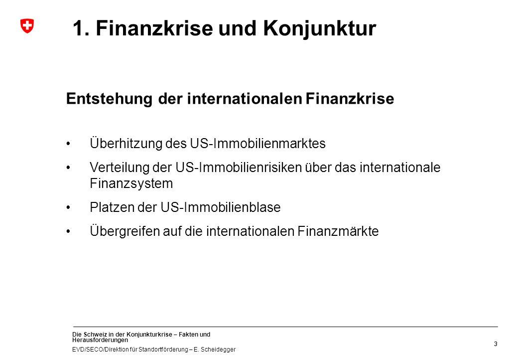 Die Schweiz in der Konjunkturkrise – Fakten und Herausforderungen EVD/SECO/Direktion für Standortförderung – E. Scheidegger 33 1. Finanzkrise und Konj