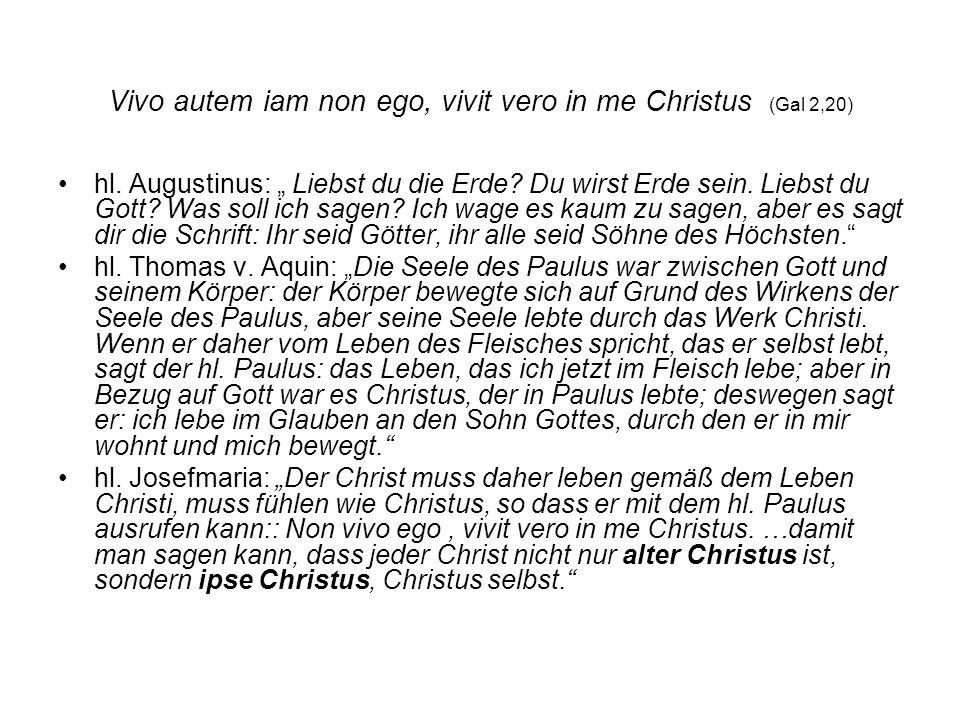 Vivo autem iam non ego, vivit vero in me Christus (Gal 2,20) hl. Augustinus: Liebst du die Erde? Du wirst Erde sein. Liebst du Gott? Was soll ich sage