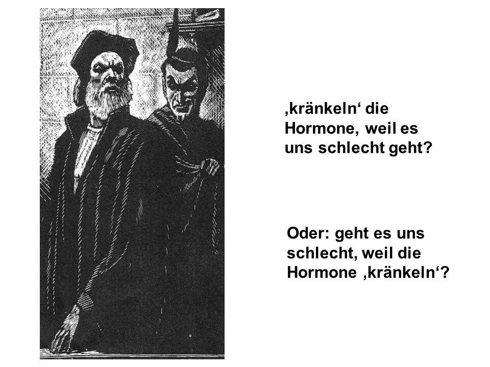 kränkeln die Hormone, weil es uns schlecht geht? Oder: geht es uns schlecht, weil die Hormone kränkeln?