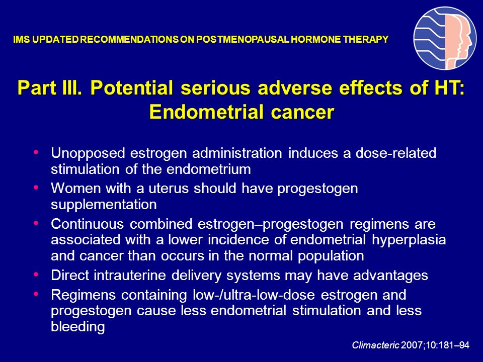Unopposed estrogen administration induces a dose-related stimulation of the endometrium Women with a uterus should have progestogen supplementation Co