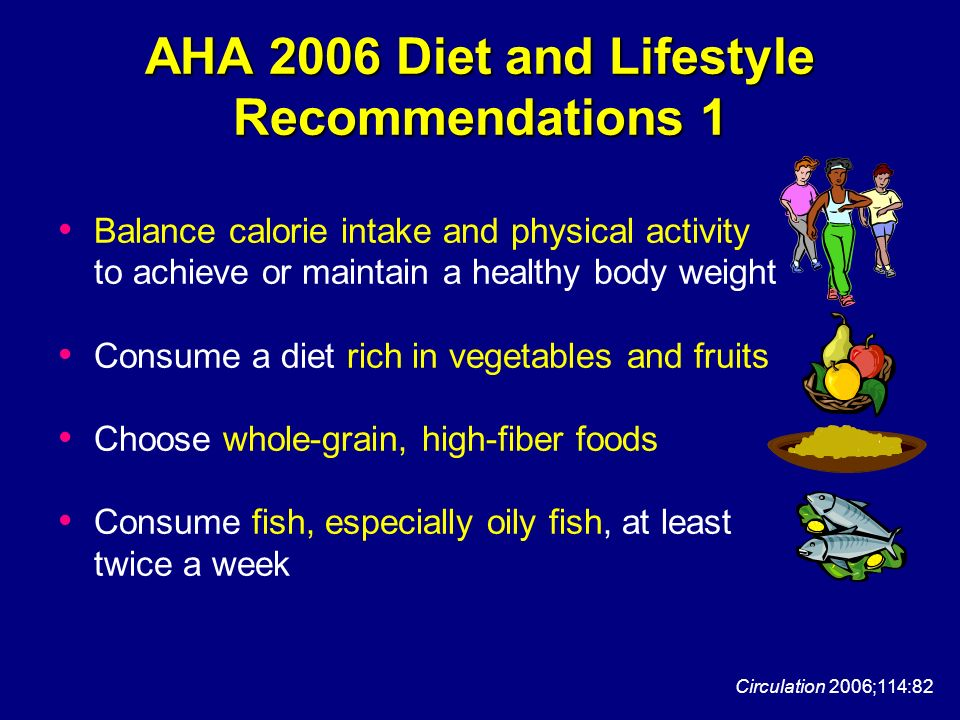 AHA 2006 Diet and Lifestyle Recommendations 1 Balance calorie intake and physical activity to achieve or maintain a healthy body weight Consume a diet