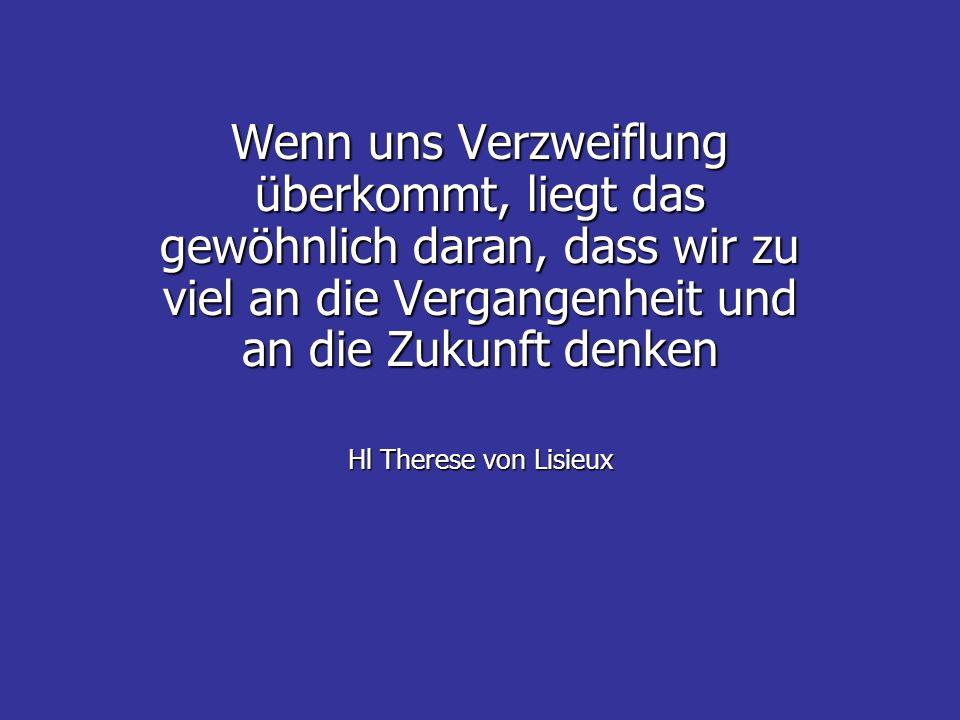 Wenn uns Verzweiflung überkommt, liegt das gewöhnlich daran, dass wir zu viel an die Vergangenheit und an die Zukunft denken Hl Therese von Lisieux