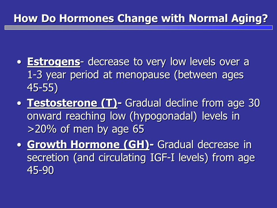 How Do Hormones Change with Normal Aging? Estrogens- decrease to very low levels over a 1-3 year period at menopause (between ages 45-55)Estrogens- de
