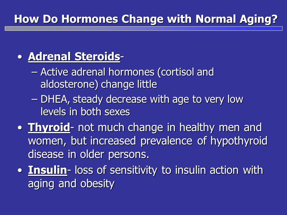 How Do Hormones Change with Normal Aging? Adrenal Steroids-Adrenal Steroids- –Active adrenal hormones (cortisol and aldosterone) change little –DHEA,