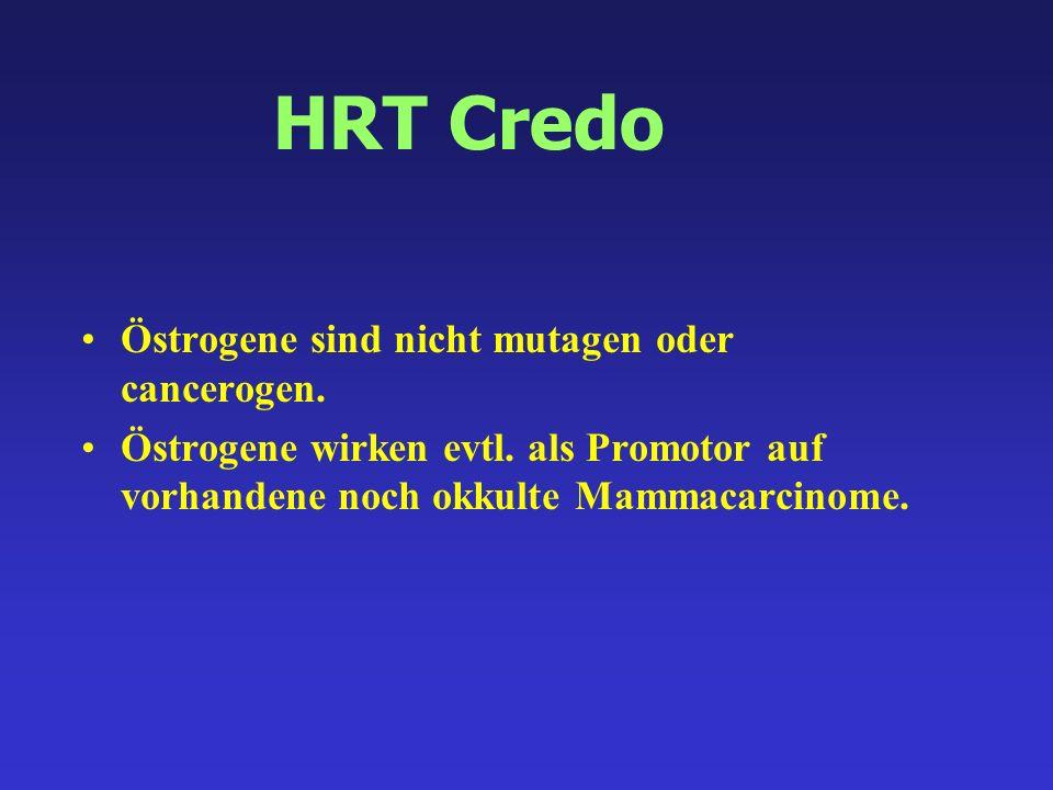HRT Credo Östrogene sind nicht mutagen oder cancerogen. Östrogene wirken evtl. als Promotor auf vorhandene noch okkulte Mammacarcinome.