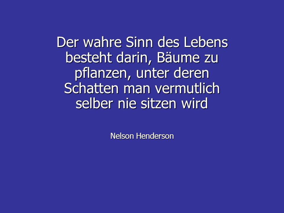 Der wahre Sinn des Lebens besteht darin, Bäume zu pflanzen, unter deren Schatten man vermutlich selber nie sitzen wird Nelson Henderson