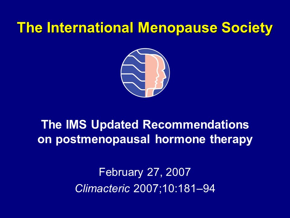 The International Menopause Society The IMS Updated Recommendations on postmenopausal hormone therapy February 27, 2007 Climacteric 2007;10:181–94