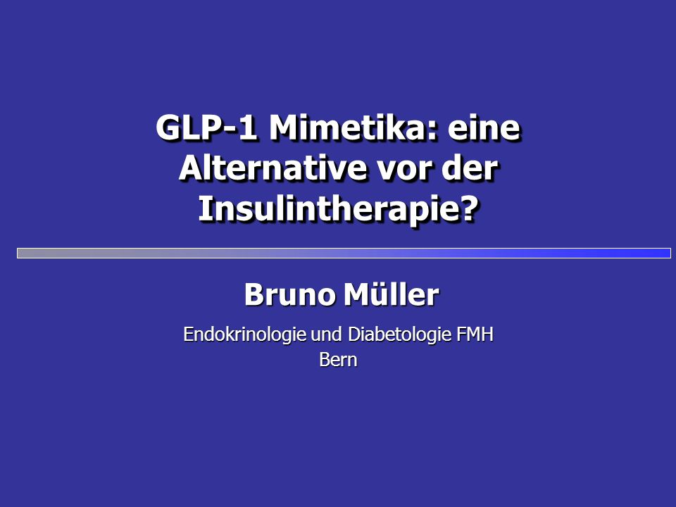 GLP-1 Mimetika: eine Alternative vor der Insulintherapie? Endokrinologie und Diabetologie FMH Bern Bruno Müller