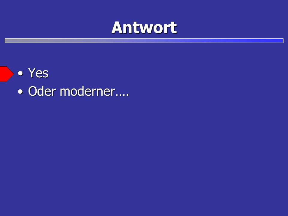 Antwort YesYes Oder moderner….Oder moderner….