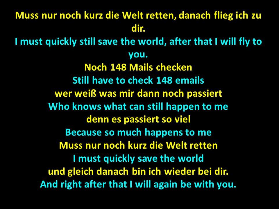 Muss nur noch kurz die Welt retten, danach flieg ich zu dir. I must quickly still save the world, after that I will fly to you. Noch 148 Mails checken
