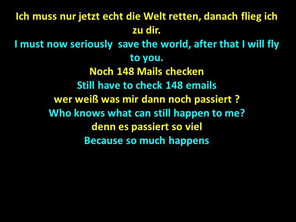 Ich muss nur jetzt echt die Welt retten, danach flieg ich zu dir. I must now seriously save the world, after that I will fly to you. Noch 148 Mails ch