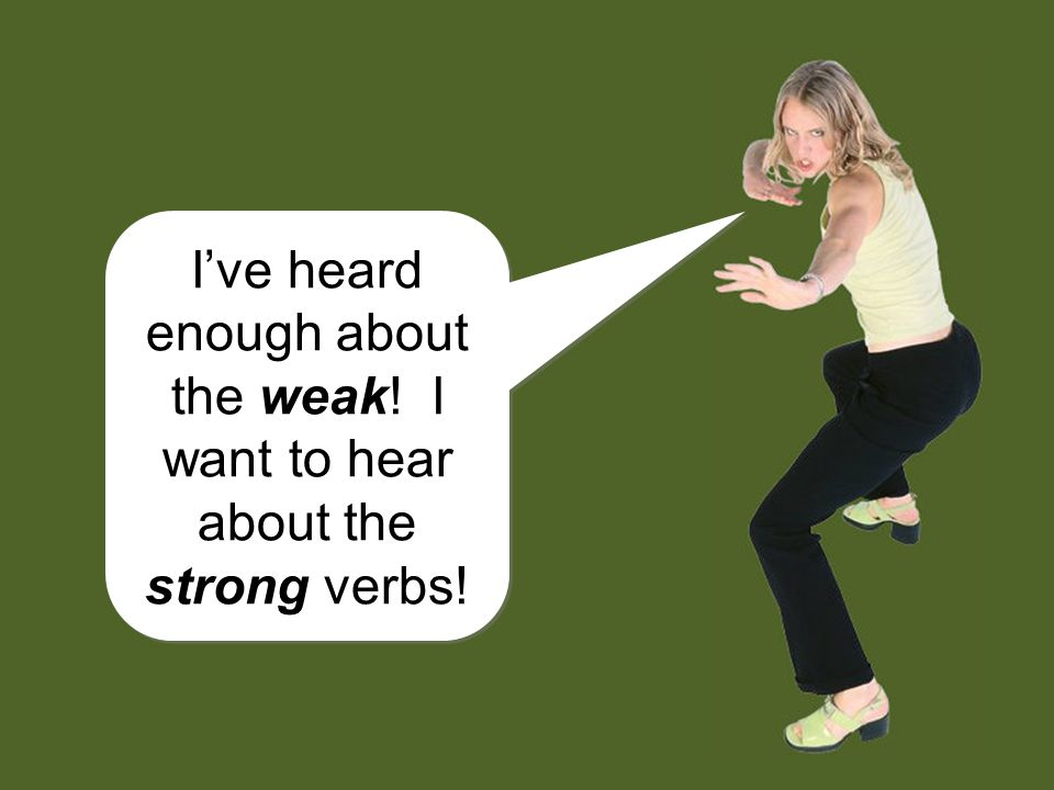 Ive heard enough about the weak.I want to hear about the strong verbs.