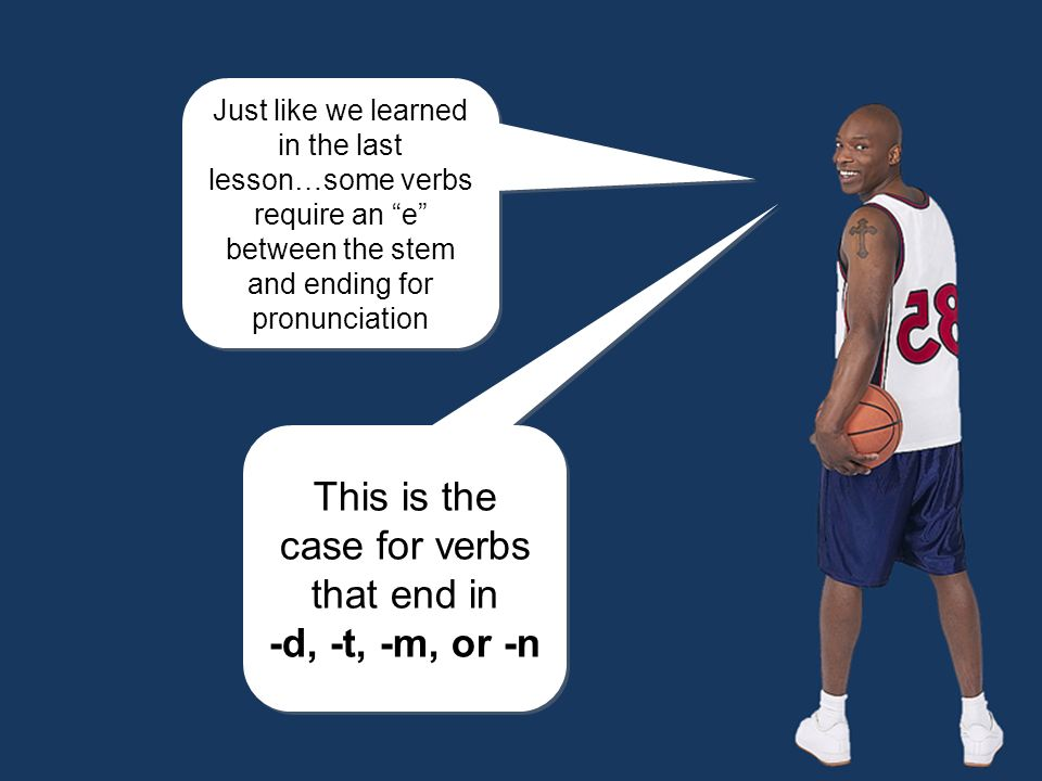 Just like we learned in the last lesson…some verbs require an e between the stem and ending for pronunciation Just like we learned in the last lesson…some verbs require an e between the stem and ending for pronunciation This is the case for verbs that end in -d, -t, -m, or -n This is the case for verbs that end in -d, -t, -m, or -n