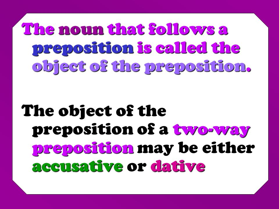 The noun that follows a preposition is called the object of the preposition.