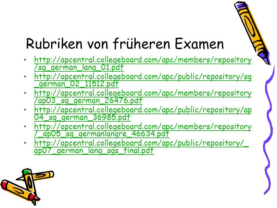 Rubriken von früheren Examen http://apcentral.collegeboard.com/apc/members/repository /sg_german_lang_01.pdfhttp://apcentral.collegeboard.com/apc/members/repository /sg_german_lang_01.pdf http://apcentral.collegeboard.com/apc/public/repository/sg _german_02_11512.pdfhttp://apcentral.collegeboard.com/apc/public/repository/sg _german_02_11512.pdf http://apcentral.collegeboard.com/apc/members/repository /ap03_sg_german_26476.pdfhttp://apcentral.collegeboard.com/apc/members/repository /ap03_sg_german_26476.pdf http://apcentral.collegeboard.com/apc/public/repository/ap 04_sg_german_36985.pdfhttp://apcentral.collegeboard.com/apc/public/repository/ap 04_sg_german_36985.pdf http://apcentral.collegeboard.com/apc/members/repository /_ap05_sg_germanlangre_46634.pdfhttp://apcentral.collegeboard.com/apc/members/repository /_ap05_sg_germanlangre_46634.pdf http://apcentral.collegeboard.com/apc/public/repository/_ ap07_german_lang_sgs_final.pdfhttp://apcentral.collegeboard.com/apc/public/repository/_ ap07_german_lang_sgs_final.pdf