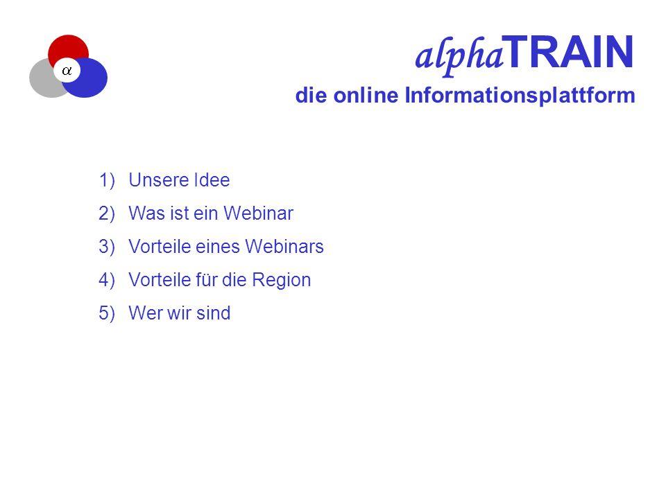 alpha TRAIN die online Informationsplattform 1) Unsere Idee 2) Was ist ein Webinar 3) Vorteile eines Webinars 4) Vorteile für die Region 5) Wer wir sind