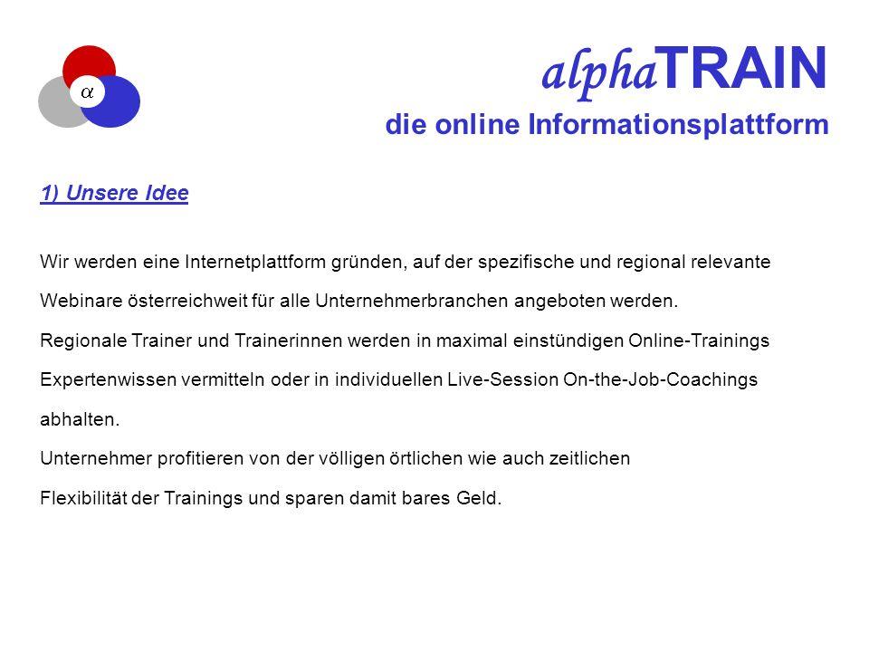 alpha TRAIN die online Informationsplattform 1) Unsere Idee Wir werden eine Internetplattform gründen, auf der spezifische und regional relevante Webinare österreichweit für alle Unternehmerbranchen angeboten werden.