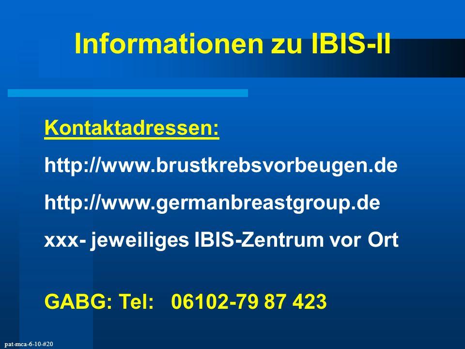 pat-mca-6-10-#20 Informationen zu IBIS-II Kontaktadressen: http://www.brustkrebsvorbeugen.de http://www.germanbreastgroup.de xxx- jeweiliges IBIS-Zent
