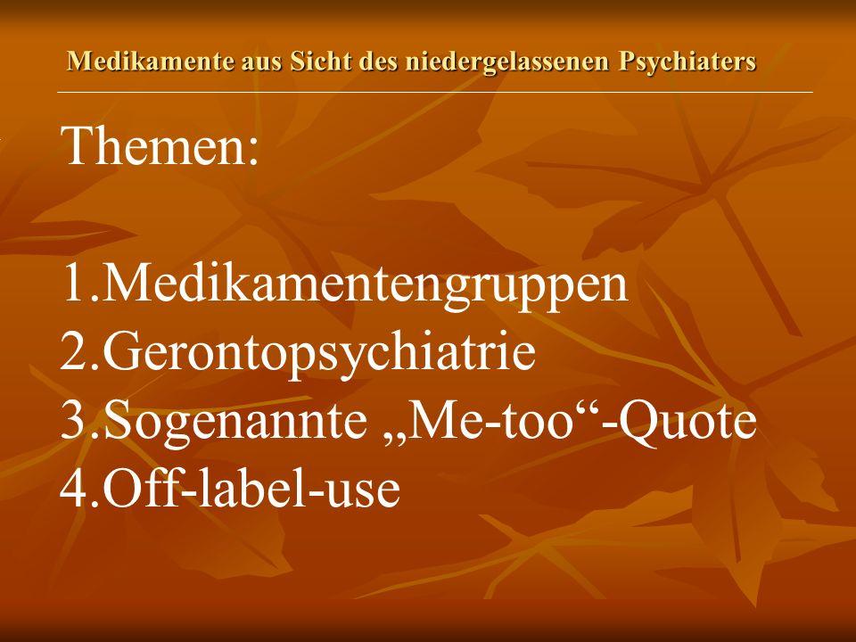 Medikamente aus Sicht des niedergelassenen Psychiaters Themen: 1.Medikamentengruppen 2.Gerontopsychiatrie 3.Sogenannte Me-too-Quote 4.Off-label-use