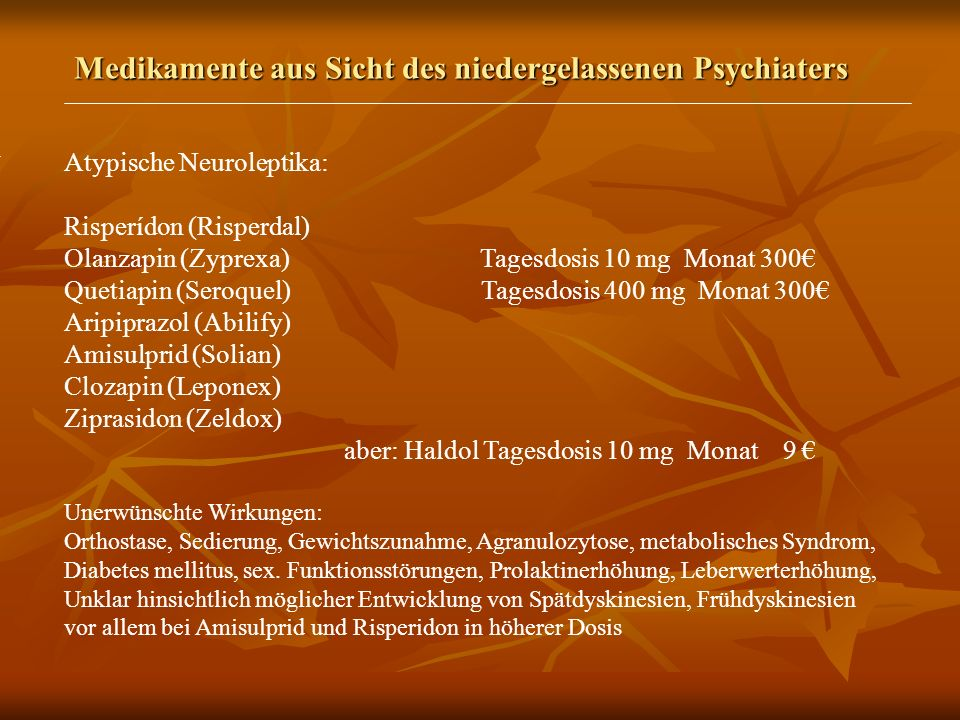 Medikamente aus Sicht des niedergelassenen Psychiaters Atypische Neuroleptika: Risperídon (Risperdal) Olanzapin (Zyprexa) Tagesdosis 10 mg Monat 300 Quetiapin (Seroquel) Tagesdosis 400 mg Monat 300 Aripiprazol (Abilify) Amisulprid (Solian) Clozapin (Leponex) Ziprasidon (Zeldox) aber: Haldol Tagesdosis 10 mg Monat 9 Unerwünschte Wirkungen: Orthostase, Sedierung, Gewichtszunahme, Agranulozytose, metabolisches Syndrom, Diabetes mellitus, sex.