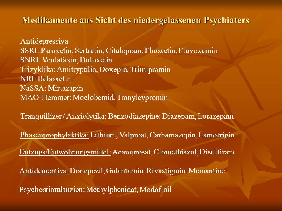Medikamente aus Sicht des niedergelassenen Psychiaters Antidepressiva SSRI: Paroxetin, Sertralin, Citalopram, Fluoxetin, Fluvoxamin SNRI: Venlafaxin, Duloxetin Trizyklika: Amitryptilin, Doxepin, Trimipramin NRI: Reboxetin, NaSSA: Mirtazapin MAO-Hemmer: Moclobemid, Tranylcypromin Tranquillizer / Anxiolytika: Benzodiazepine: Diazepam, Lorazepam Phasenprophylaktika: Lithium, Valproat, Carbamazepin, Lamotrigin Entzugs/Entwöhnungsmittel: Acamprosat, Clomethiazol, Disulfiram Antidementiva: Donepezil, Galantamin, Rivastigmin, Memantine Psychostimulanzien: Methylphenidat, Modafinil