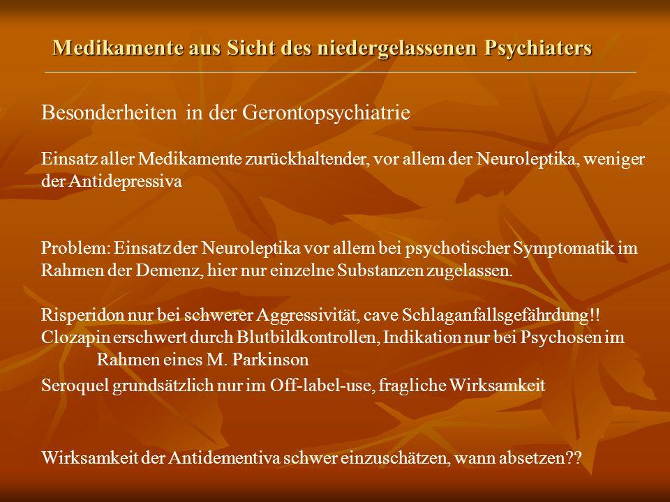 Medikamente aus Sicht des niedergelassenen Psychiaters Besonderheiten in der Gerontopsychiatrie Einsatz aller Medikamente zurückhaltender, vor allem der Neuroleptika, weniger der Antidepressiva Problem: Einsatz der Neuroleptika vor allem bei psychotischer Symptomatik im Rahmen der Demenz, hier nur einzelne Substanzen zugelassen.