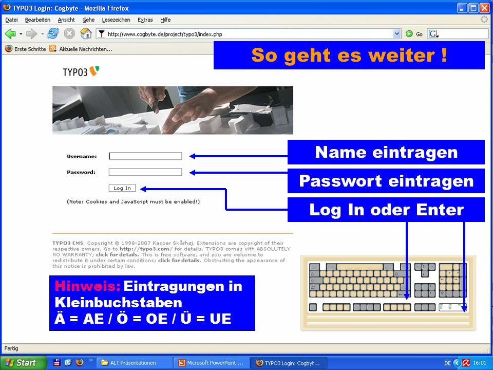 Log In oder Enter Passwort eintragen Name eintragen Hinweis: Eintragungen in Kleinbuchstaben Ä = AE / Ö = OE / Ü = UE So geht es weiter !