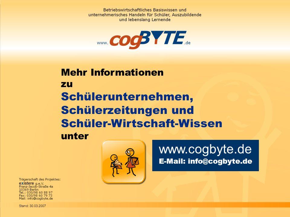 Mehr Informationen zu Schülerunternehmen, Schülerzeitungen und Schüler-Wirtschaft-Wissen unter www.cogbyte.de E-Mail: info@cogbyte.de Stand: 30.03.200