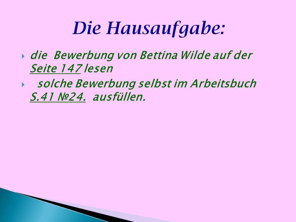 die Bewerbung von Bettina Wilde auf der Seite 147 lesen solche Bewerbung selbst im Arbeitsbuch S.41 24. ausfüllen.