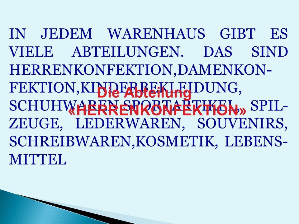 IN JEDEM WARENHAUS GIBT ES VIELE ABTEILUNGEN. DAS SIND HERRENKONFEKTION,DAMENKON- FEKTION,KINDERBEKLEIDUNG, SCHUHWAREN,SPORTARTIKEL, SPIL- ZEUGE, LEDE