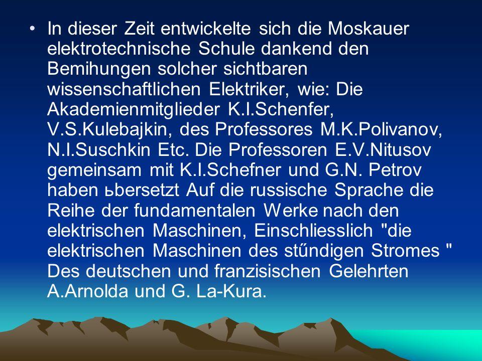 In dieser Zeit entwickelte sich die Moskauer elektrotechnische Schule dankend den Bemihungen solcher sichtbaren wissenschaftlichen Elektriker, wie: Die Akademienmitglieder K.I.Schenfer, V.S.Kulebajkin, des Professores M.K.Polivanov, N.I.Suschkin Etc.