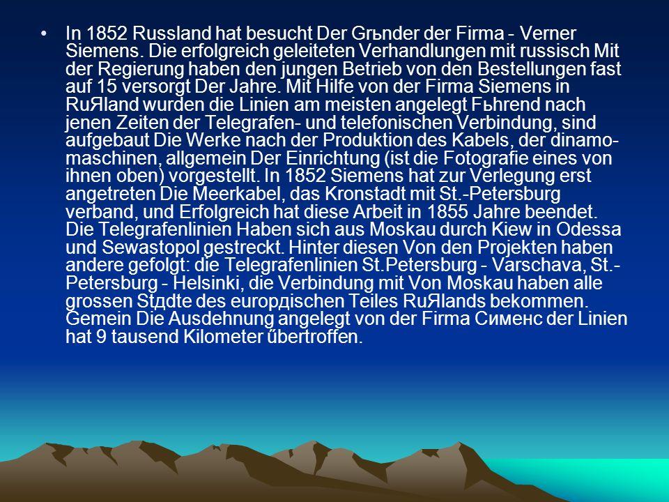 In 1852 Russland hat besucht Der Grьnder der Firma - Verner Siemens.