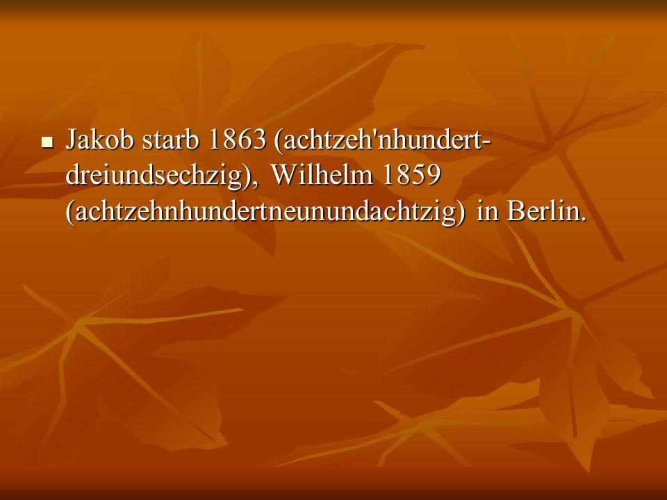 Jakob starb 1863 (achtzeh'nhundert- dreiundsechzig), Wilhelm 1859 (achtzehnhundertneunundachtzig) in Berlin. Jakob starb 1863 (achtzeh'nhundert- dreiu