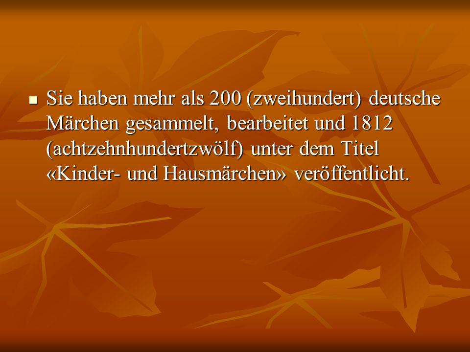 Sie haben mehr als 200 (zweihundert) deutsche Märchen gesammelt, bearbeitet und 1812 (achtzehnhundertzwölf) unter dem Titel «Kinder- und Hausmärchen»
