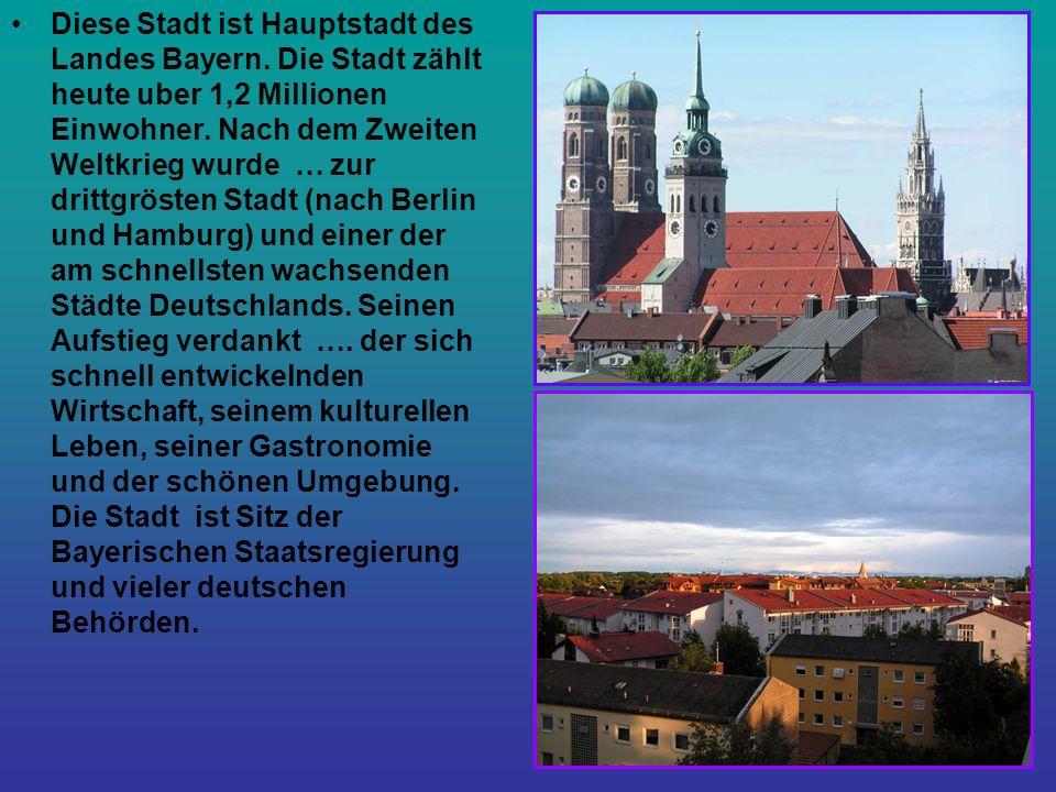 Diese Stadt ist Hauptstadt des Landes Bayern. Die Stadt zählt heute uber 1,2 Millionen Einwohner.