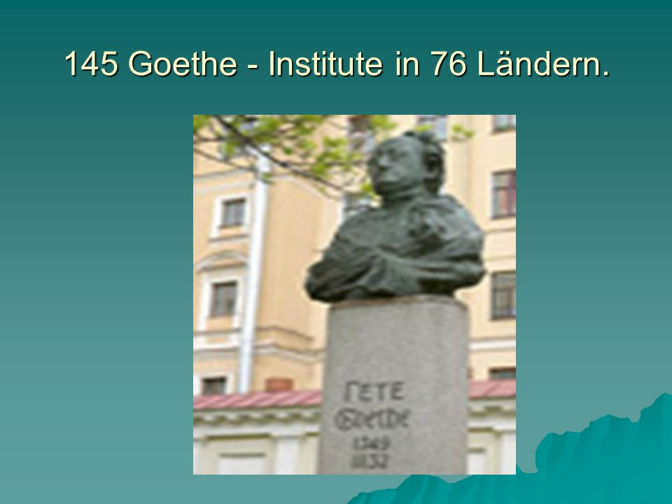 145 Goethe - Institute in 76 Ländern.