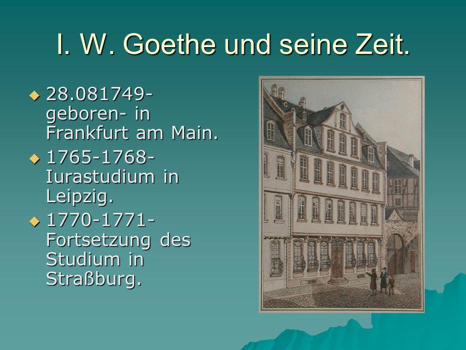 I. W. Goethe und seine Zeit. 28.081749- geboren- in Frankfurt am Main.