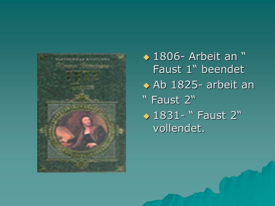 1806- Arbeit an Faust 1 beendet 1806- Arbeit an Faust 1 beendet Ab 1825- arbeit an Ab 1825- arbeit an Faust 2 Faust 2 1831- Faust 2 vollendet.