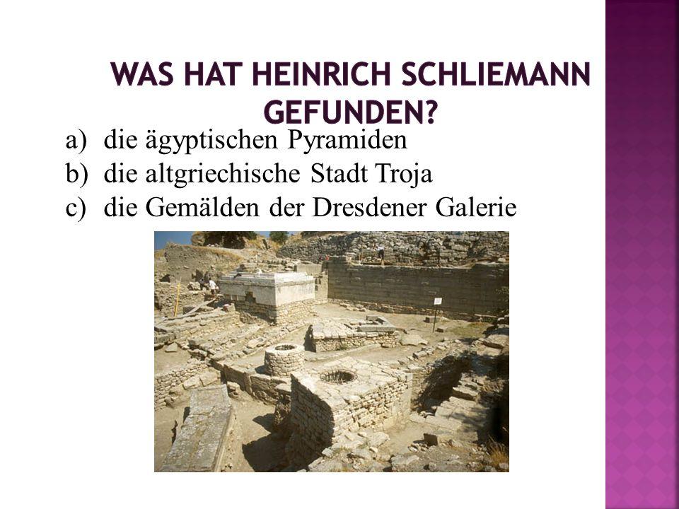 a)die ägyptischen Pyramiden b)die altgriechische Stadt Troja c)die Gemälden der Dresdener Galerie