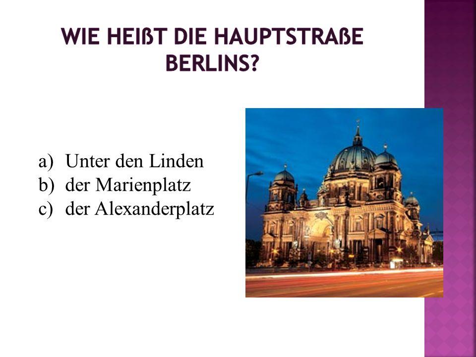 a)Unter den Linden b)der Marienplatz c)der Alexanderplatz