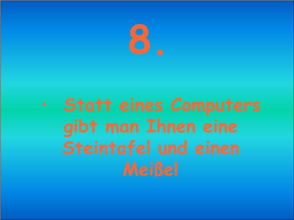 8. Statt eines Computers gibt man Ihnen eine Steintafel und einen Meißel