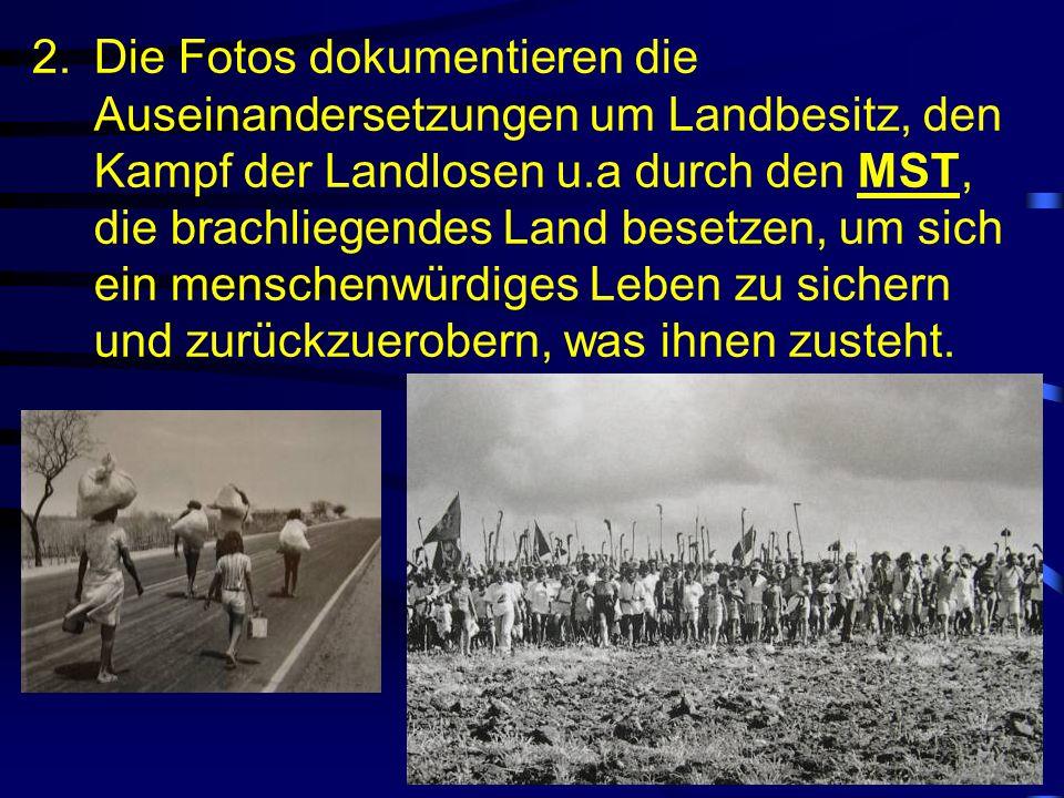 2.Die Fotos dokumentieren die Auseinandersetzungen um Landbesitz, den Kampf der Landlosen u.a durch den MST, die brachliegendes Land besetzen, um sich