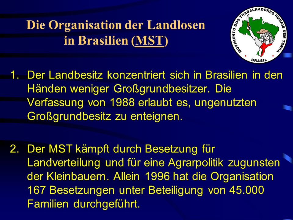 Die Organisation der Landlosen in Brasilien (MST) 1.Der Landbesitz konzentriert sich in Brasilien in den Händen weniger Großgrundbesitzer. Die Verfass