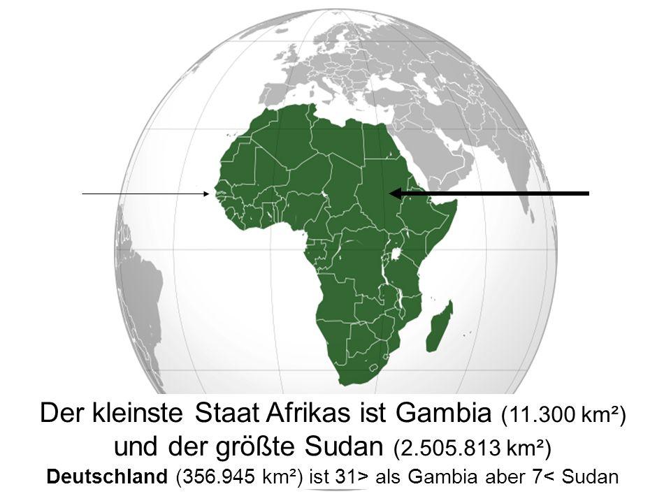 Der kleinste Staat Afrikas ist Gambia (11.300 km²) und der größte Sudan (2.505.813 km²) Deutschland (356.945 km²) ist 31> als Gambia aber 7< Sudan
