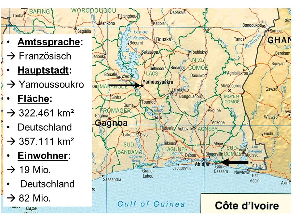 Amtssprache: Französisch Hauptstadt: Yamoussoukro Fläche: 322.461 km² Deutschland 357.111 km² Einwohner: 19 Mio. Deutschland 82 Mio.