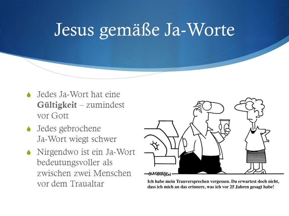 Jesus gemäße Ja-Worte Jedes Ja-Wort hat eine Gültigkeit – zumindest vor Gott Jedes gebrochene Ja-Wort wiegt schwer Nirgendwo ist ein Ja-Wort bedeutungsvoller als zwischen zwei Menschen vor dem Traualtar