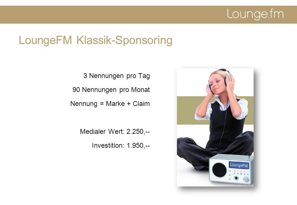 LoungeFM Klassik-Sponsoring 3 Nennungen pro Tag 90 Nennungen pro Monat Nennung = Marke + Claim Medialer Wert: 2.250,-- Investition: 1.950,--