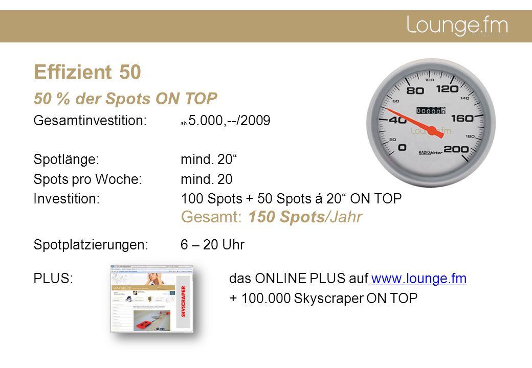 Effizient 50 Gesamtinvestition: ab 5.000,--/2009 Spotlänge: mind. 20 Spots pro Woche: mind. 20 Investition: 100 Spots + 50 Spots á 20 ON TOP Gesamt: 1