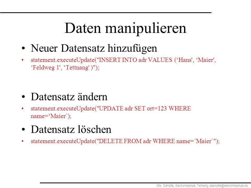 Otto Dämpfle, Elektronikschule Tettnang, daempfle@elektronikschule.de Daten manipulieren Neuer Datensatz hinzufügen statement.executeUpdate( INSERT INTO adr VALUES (Hans , Maier , Feldweg 1 , Tettnang ) ); Datensatz ändern statement.executeUpdate( UPDATE adr SET ort=123 WHERE name=Maier´); Datensatz löschen statement.executeUpdate( DELETE FROM adr WHERE name=´Maier` );